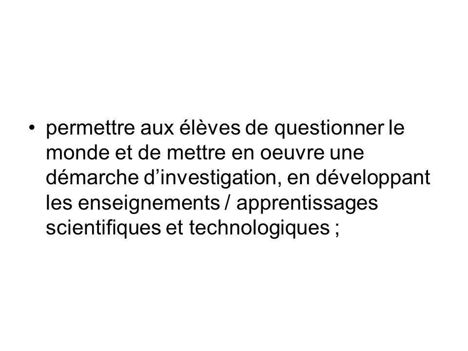 permettre aux élèves de questionner le monde et de mettre en oeuvre une démarche dinvestigation, en développant les enseignements / apprentissages scientifiques et technologiques ;