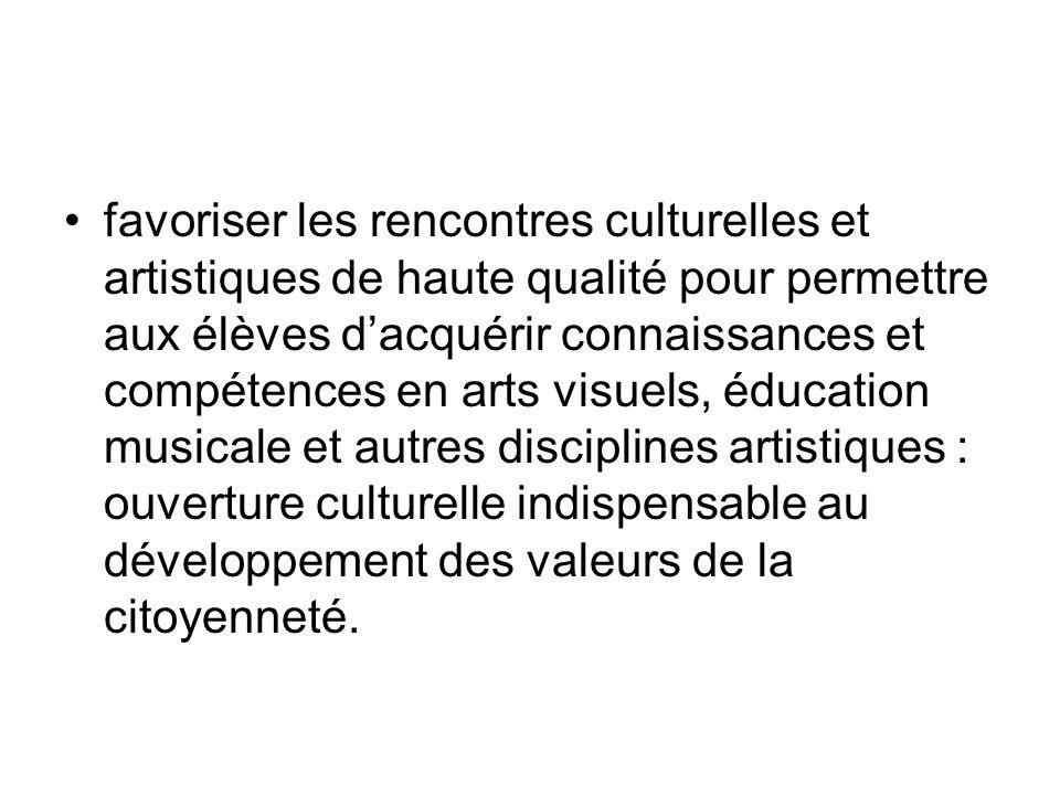favoriser les rencontres culturelles et artistiques de haute qualité pour permettre aux élèves dacquérir connaissances et compétences en arts visuels, éducation musicale et autres disciplines artistiques : ouverture culturelle indispensable au développement des valeurs de la citoyenneté.
