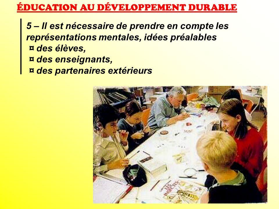 ÉDUCATION AU DÉVELOPPEMENT DURABLE 5 – Il est nécessaire de prendre en compte les représentations mentales, idées préalables ¤ des élèves, ¤ des ensei