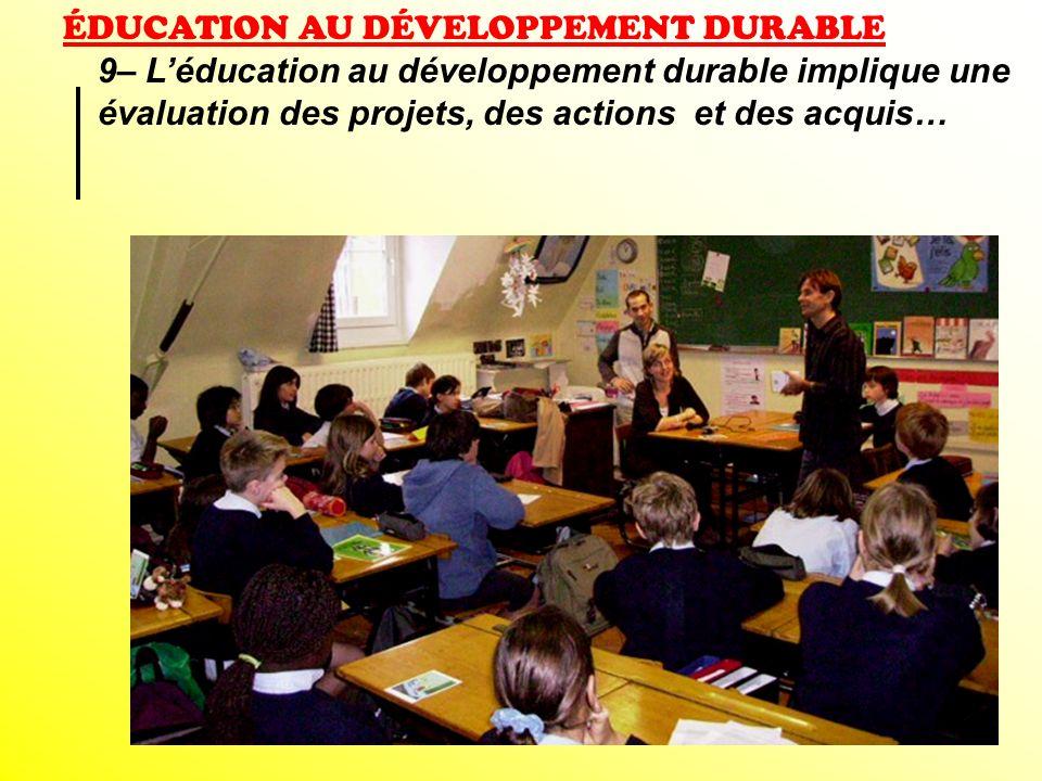 ÉDUCATION AU DÉVELOPPEMENT DURABLE 9– Léducation au développement durable implique une évaluation des projets, des actions et des acquis…