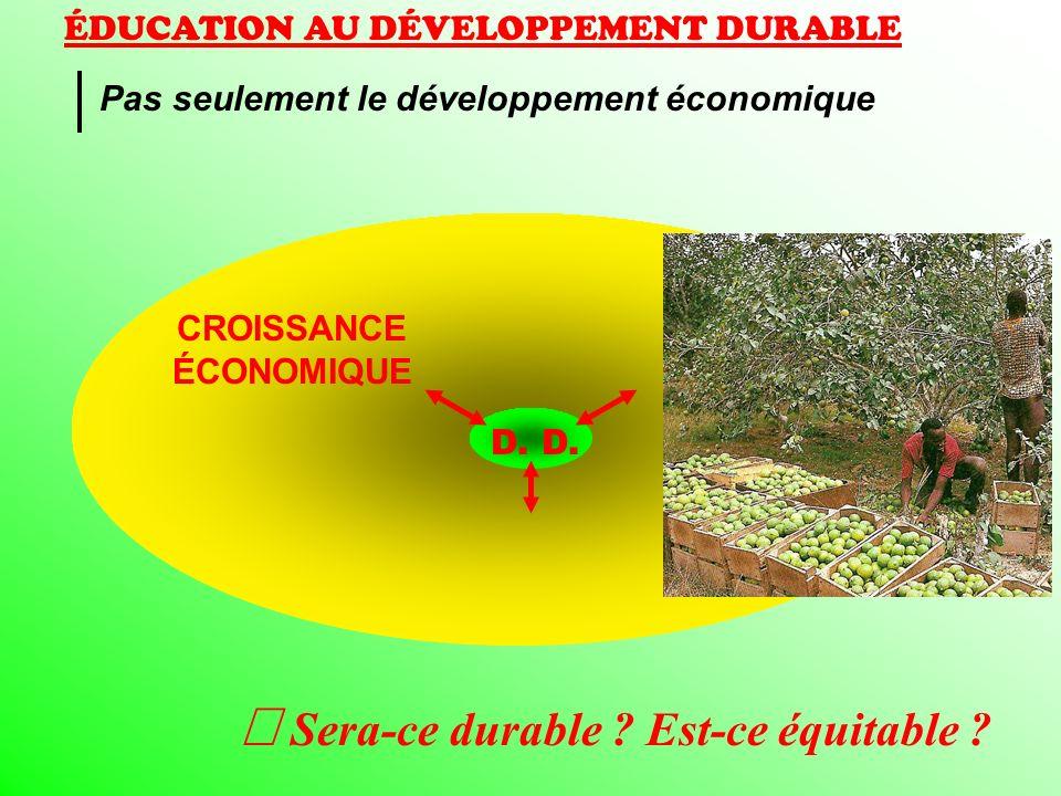 ÉDUCATION AU DÉVELOPPEMENT DURABLE Pas seulement le développement économique CROISSANCE ÉCONOMIQUE Sera-ce durable ? Est-ce équitable ? D.