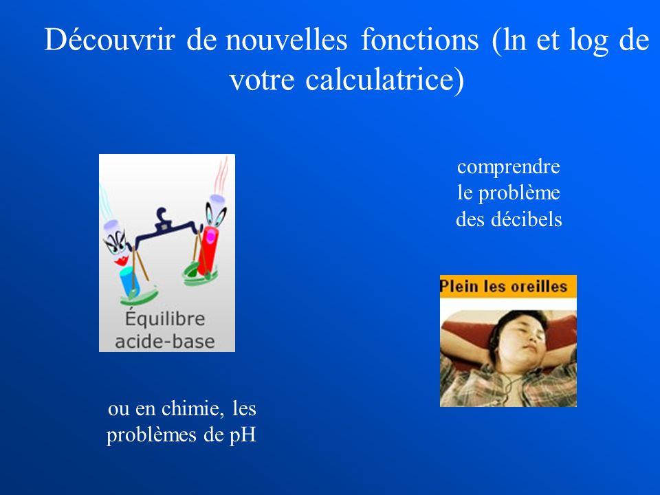 ou en chimie, les problèmes de pH comprendre le problème des décibels Découvrir de nouvelles fonctions (ln et log de votre calculatrice)