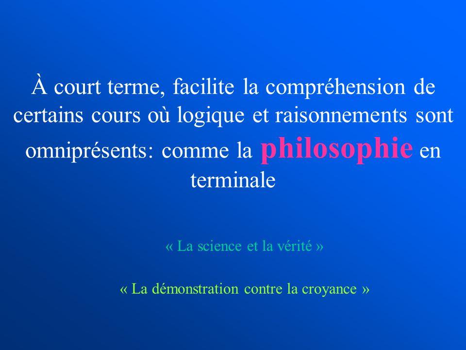 À court terme, facilite la compréhension de certains cours où logique et raisonnements sont omniprésents: comme la philosophie en terminale « La scien