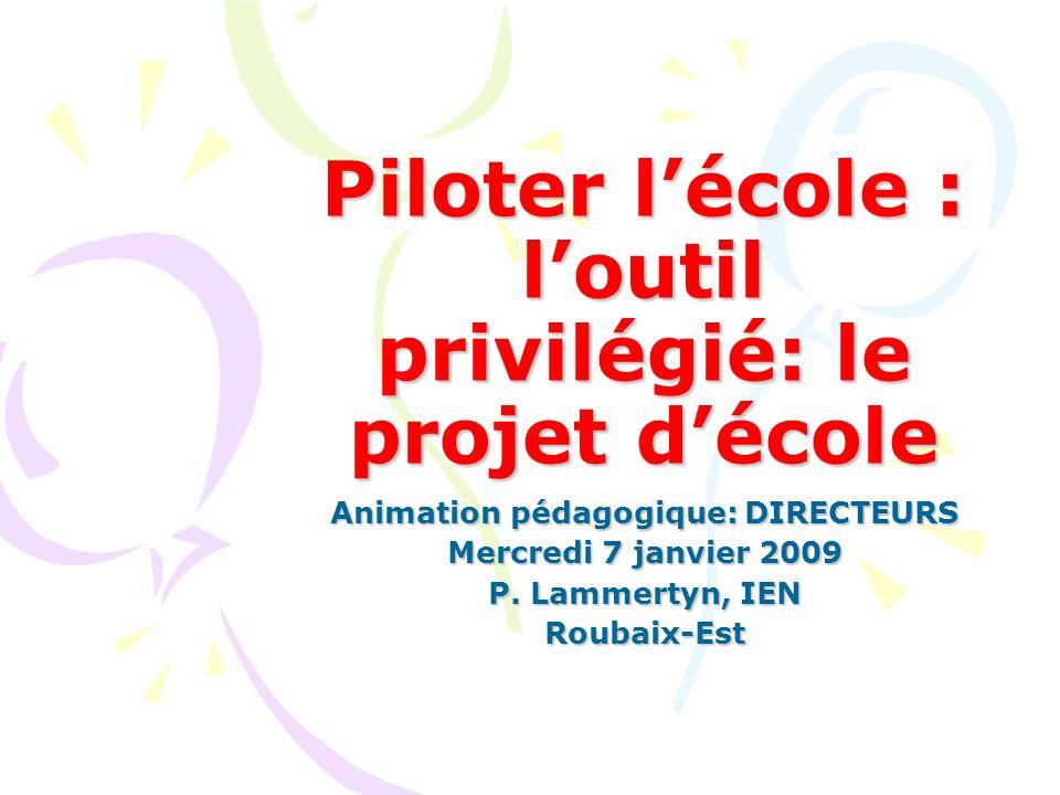 Piloter lécole : loutil privilégié: le projet décole Animation pédagogique: DIRECTEURS Mercredi 7 janvier 2009 P. Lammertyn, IEN Roubaix-Est