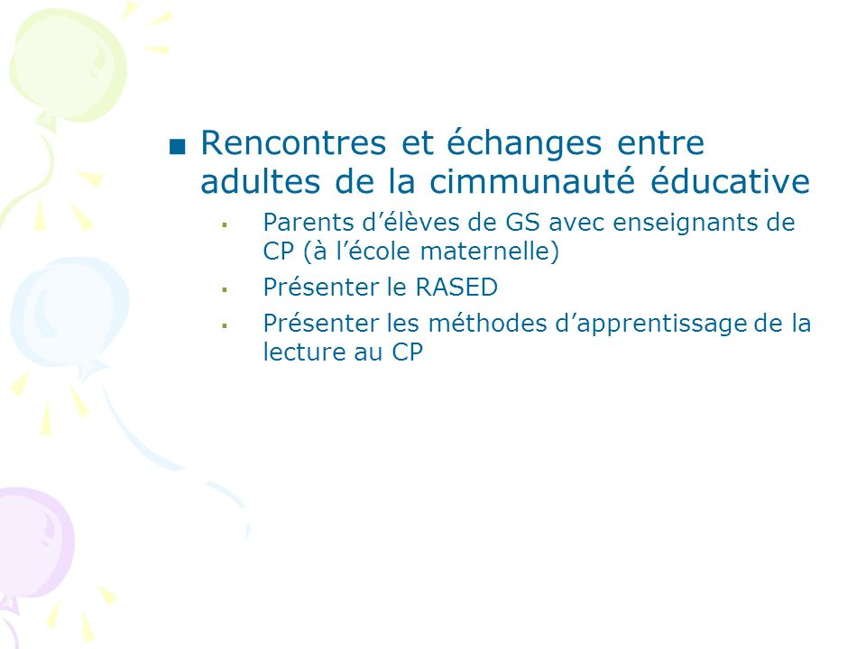Rencontres et échanges entre adultes de la cimmunauté éducative Parents délèves de GS avec enseignants de CP (à lécole maternelle) Présenter le RASED