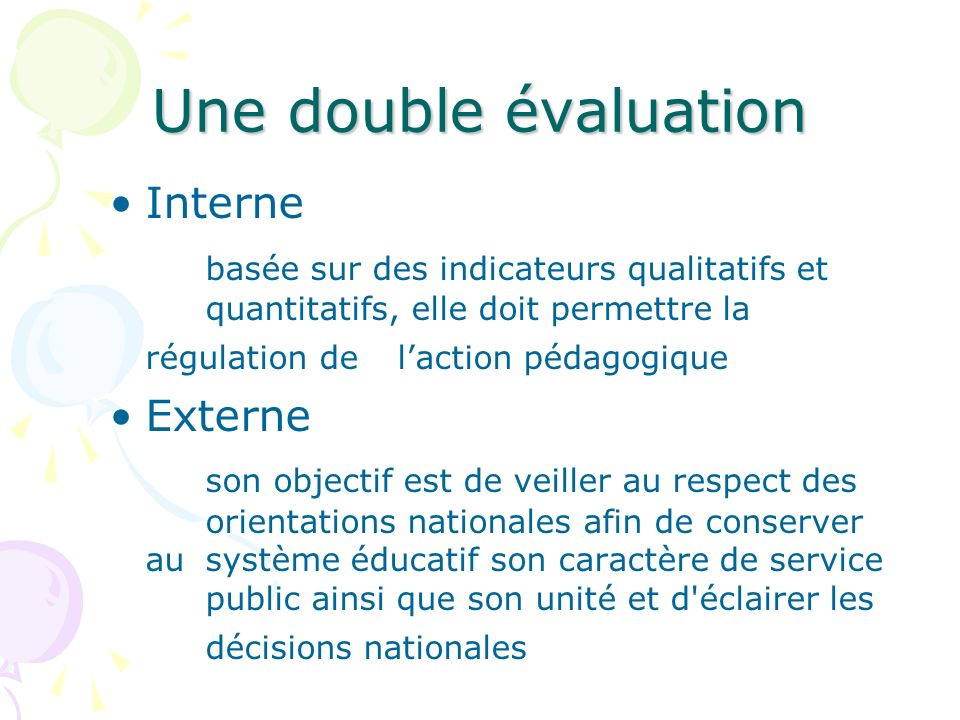 Une double évaluation Interne basée sur des indicateurs qualitatifs et quantitatifs, elle doit permettre la régulation de laction pédagogique Externe