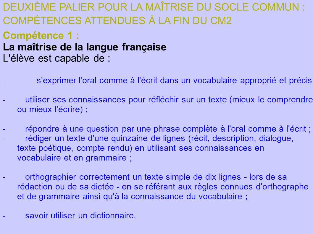 DEUXIÈME PALIER POUR LA MAÎTRISE DU SOCLE COMMUN : COMPÉTENCES ATTENDUES À LA FIN DU CM2 Compétence 1 : La maîtrise de la langue française L'élève est