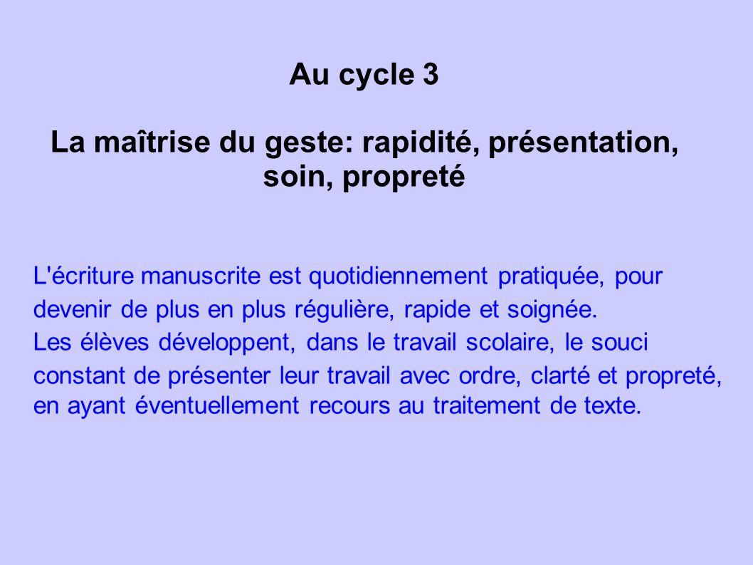 Au cycle 3 La maîtrise du geste: rapidité, présentation, soin, propreté L'écriture manuscrite est quotidiennement pratiquée, pour devenir de plus en p