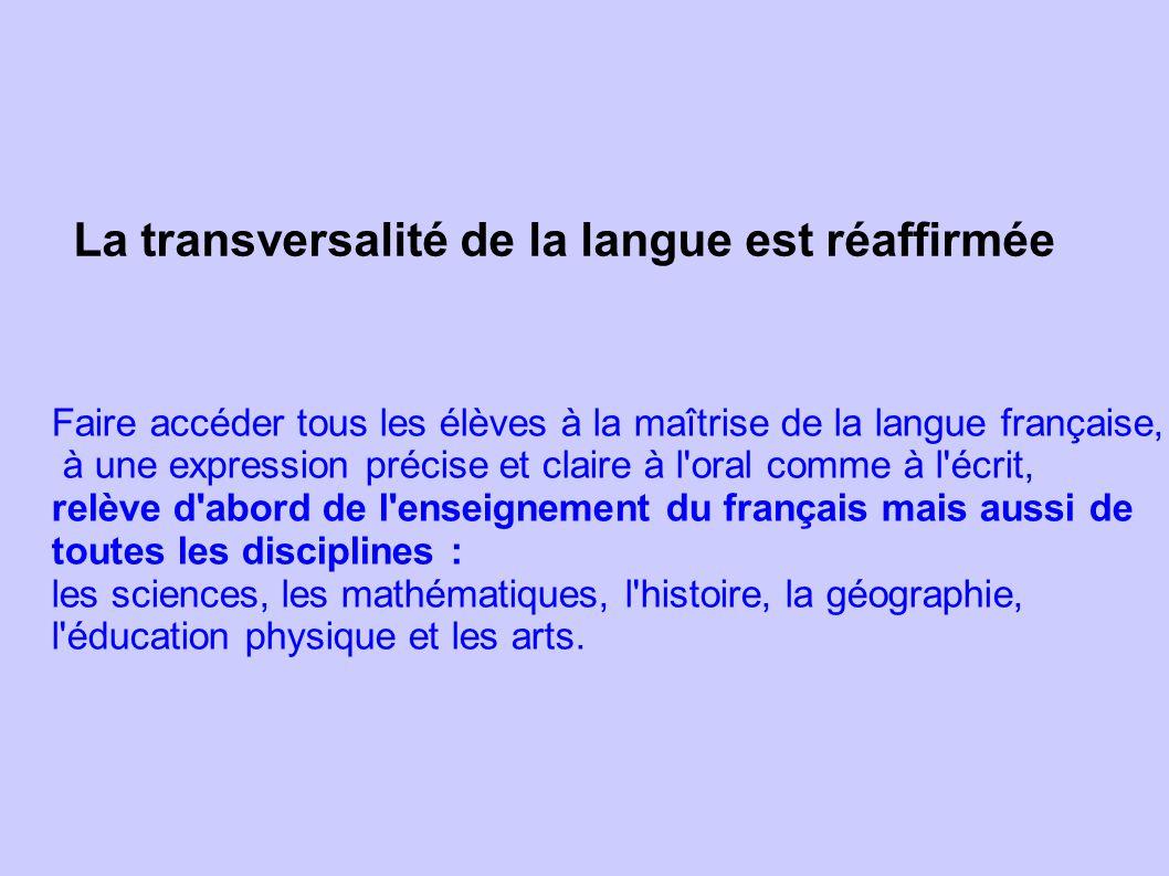 La transversalité de la langue est réaffirmée Faire accéder tous les élèves à la maîtrise de la langue française, à une expression précise et claire à