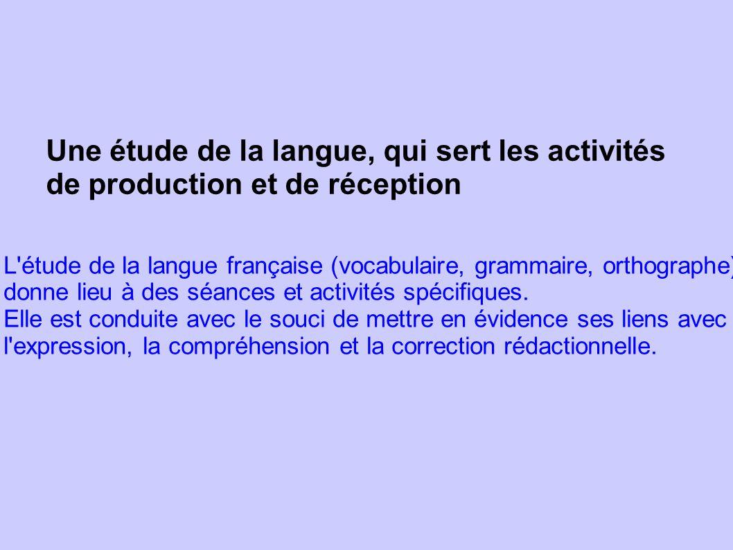 Une étude de la langue, qui sert les activités de production et de réception L'étude de la langue française (vocabulaire, grammaire, orthographe) donn