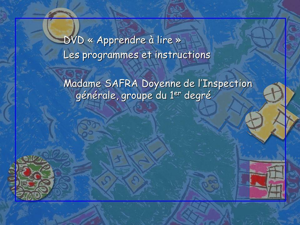 DVD « Apprendre à lire » Les programmes et instructions Madame SAFRA Doyenne de lInspection générale, groupe du 1 er degré
