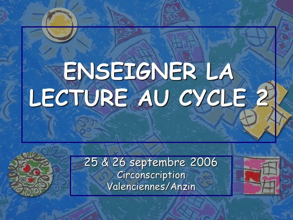 ENSEIGNER LA LECTURE AU CYCLE 2 25 & 26 septembre 2006 CirconscriptionValenciennes/Anzin