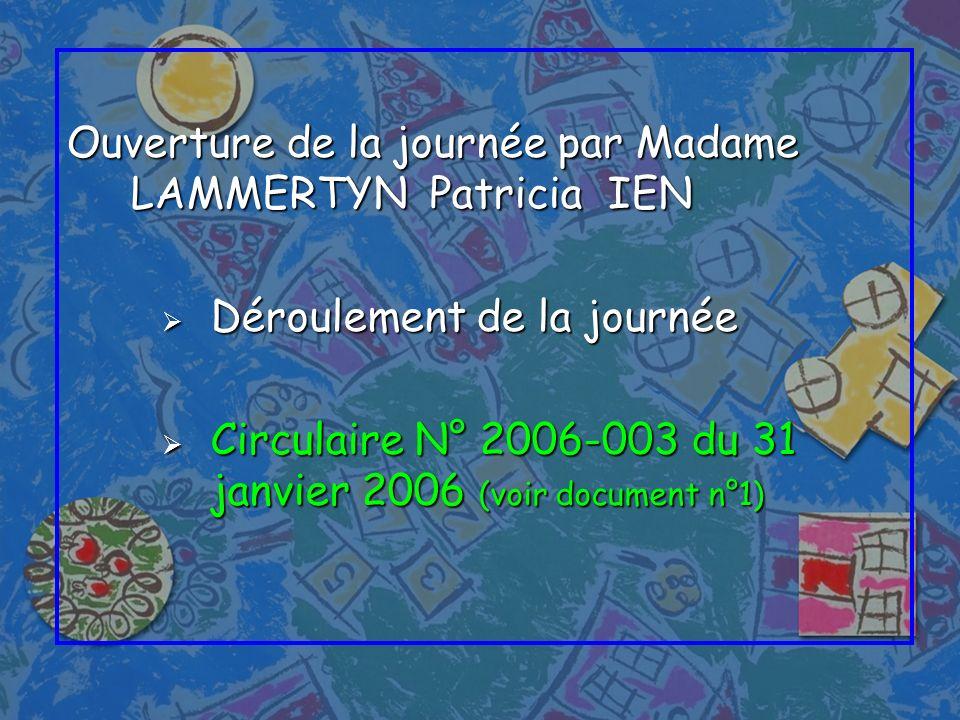 Ouverture de la journée par Madame LAMMERTYN Patricia IEN Déroulement de la journée Déroulement de la journée Circulaire N° 2006-003 du 31 janvier 200