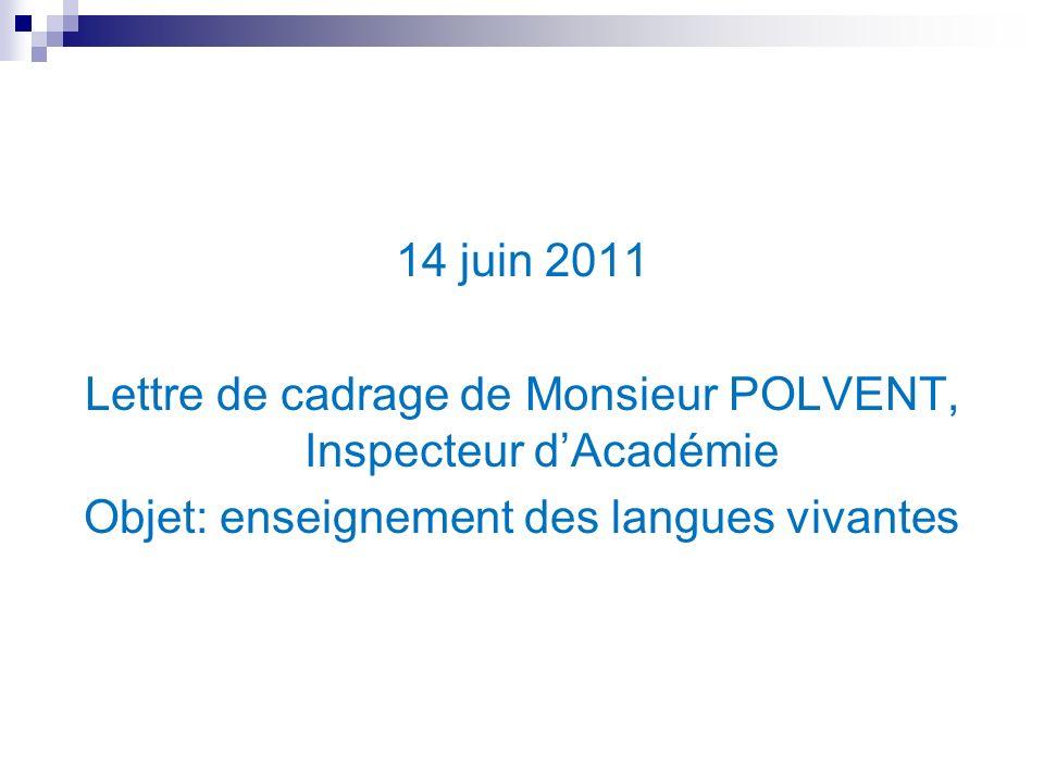 14 juin 2011 Lettre de cadrage de Monsieur POLVENT, Inspecteur dAcadémie Objet: enseignement des langues vivantes