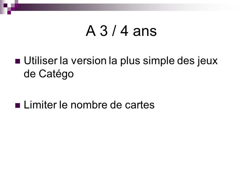 A 3 / 4 ans Utiliser la version la plus simple des jeux de Catégo Limiter le nombre de cartes