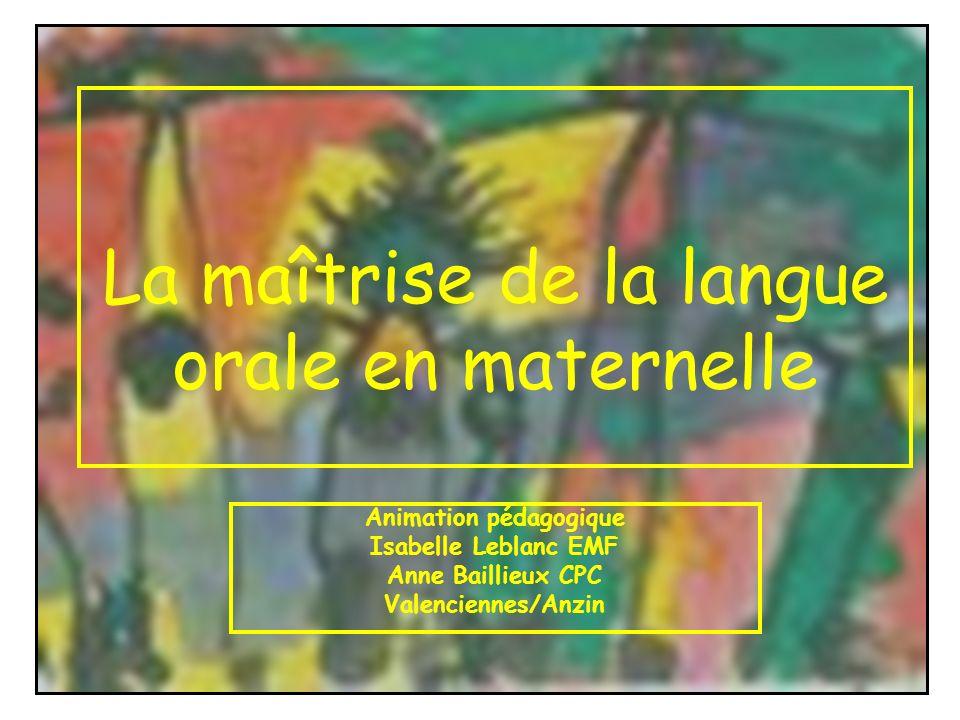 La maîtrise de la langue orale en maternelle Animation pédagogique Isabelle Leblanc EMF Anne Baillieux CPC Valenciennes/Anzin