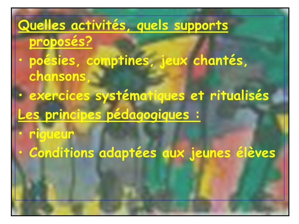 Quelles activités, quels supports proposés? poésies, comptines, jeux chantés, chansons, exercices systématiques et ritualisés Les principes pédagogiqu