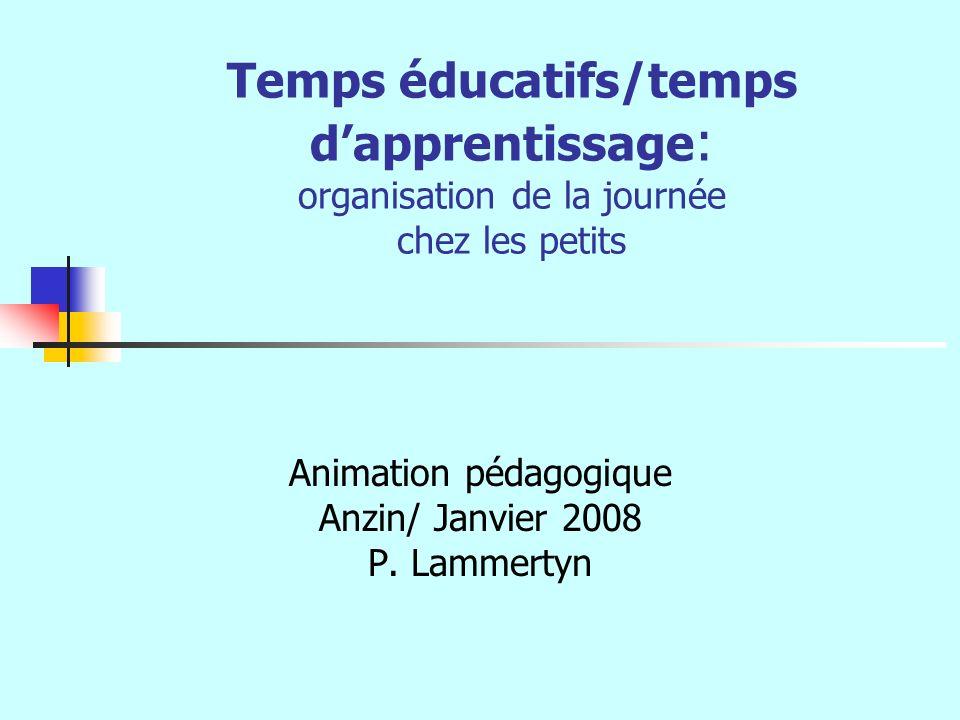Temps éducatifs/temps dapprentissage : organisation de la journée chez les petits Animation pédagogique Anzin/ Janvier 2008 P. Lammertyn
