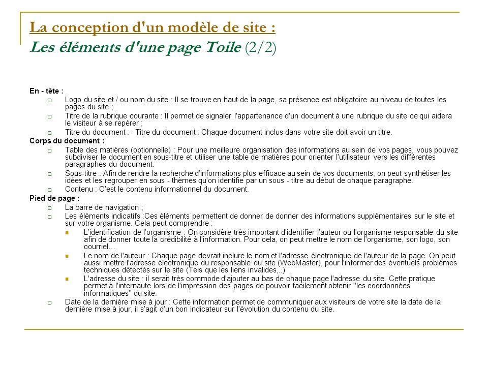 La conception d un modèle de site : La conception d un modèle de site : Les éléments d une page Toile (2/2) En - tête : Logo du site et / ou nom du site : Il se trouve en haut de la page, sa présence est obligatoire au niveau de toutes les pages du site ; Titre de la rubrique courante : Il permet de signaler l appartenance d un document à une rubrique du site ce qui aidera le visiteur à se repérer ; Titre du document : · Titre du document : Chaque document inclus dans votre site doit avoir un titre.