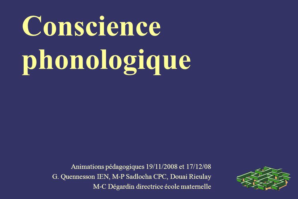 Conscience phonologique Animations pédagogiques 19/11/2008 et 17/12/08 G. Quennesson IEN, M-P Sadlocha CPC, Douai Rieulay M-C Dégardin directrice écol