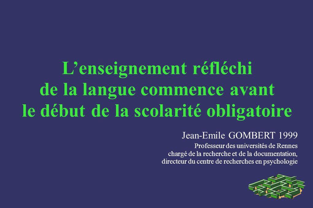 Lenseignement réfléchi de la langue commence avant le début de la scolarité obligatoire Jean-Emile GOMBERT 1999 Professeur des universités de Rennes c