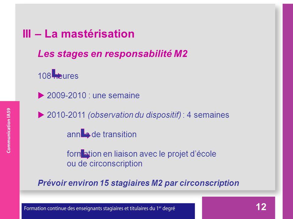 12 III – La mastérisation Les stages en responsabilité M2 108 heures 2009-2010 : une semaine 2010-2011 (observation du dispositif) : 4 semaines année