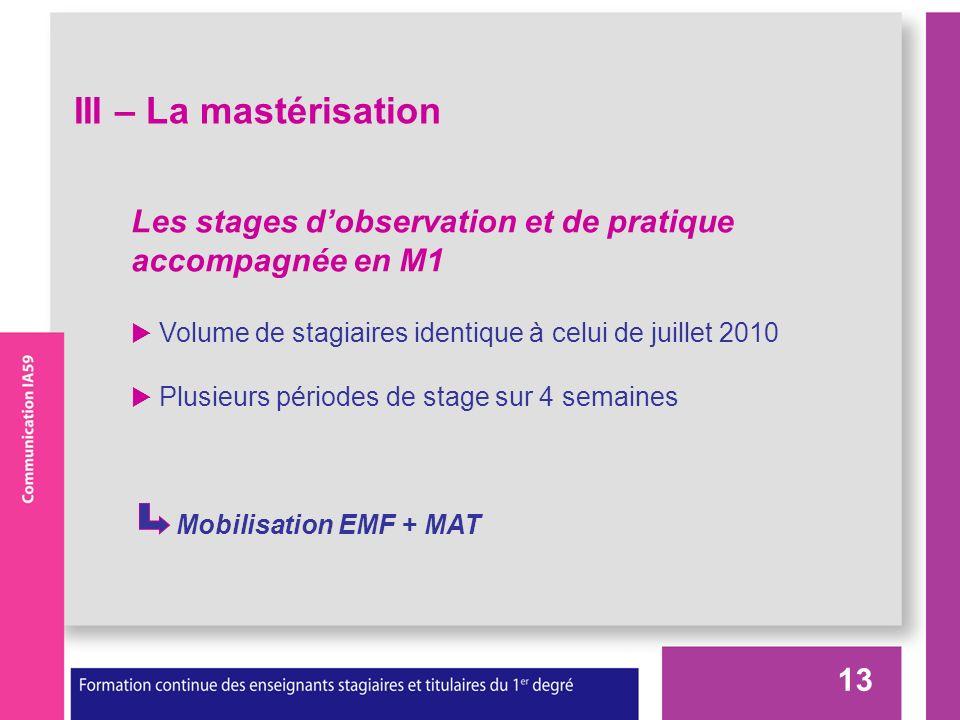 13 III – La mastérisation Les stages dobservation et de pratique accompagnée en M1 Volume de stagiaires identique à celui de juillet 2010 Plusieurs périodes de stage sur 4 semaines Mobilisation EMF + MAT