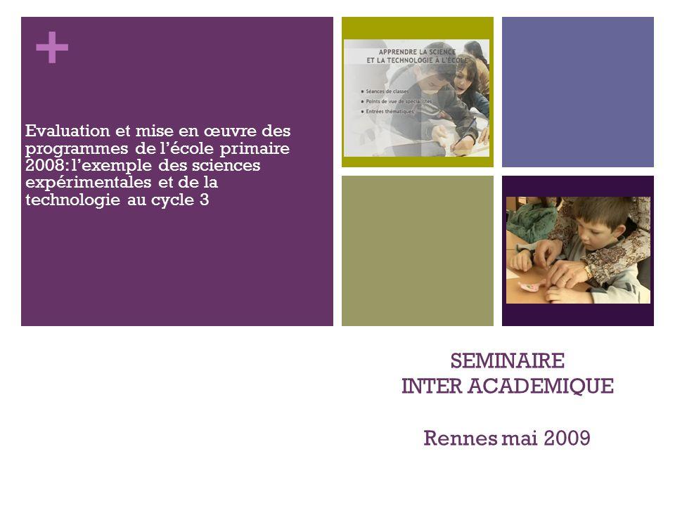 + SEMINAIRE INTER ACADEMIQUE Rennes mai 2009 Evaluation et mise en œuvre des programmes de lécole primaire 2008: lexemple des sciences expérimentales et de la technologie au cycle 3