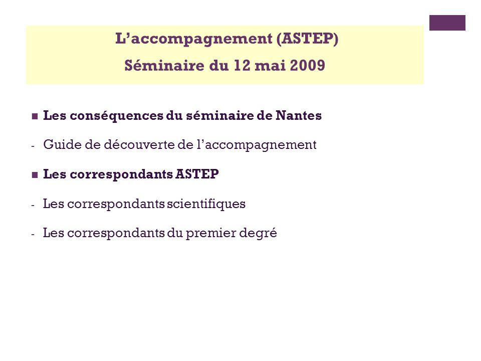 Les conséquences du séminaire de Nantes - Guide de découverte de laccompagnement Les correspondants ASTEP - Les correspondants scientifiques - Les correspondants du premier degré Laccompagnement (ASTEP) Séminaire du 12 mai 2009