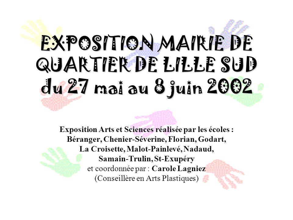 EXPOSITION MAIRIE DE QUARTIER DE LILLE SUD du 27 mai au 8 juin 2002 Exposition Arts et Sciences réalisée par les écoles : Béranger, Chenier-Séverine,