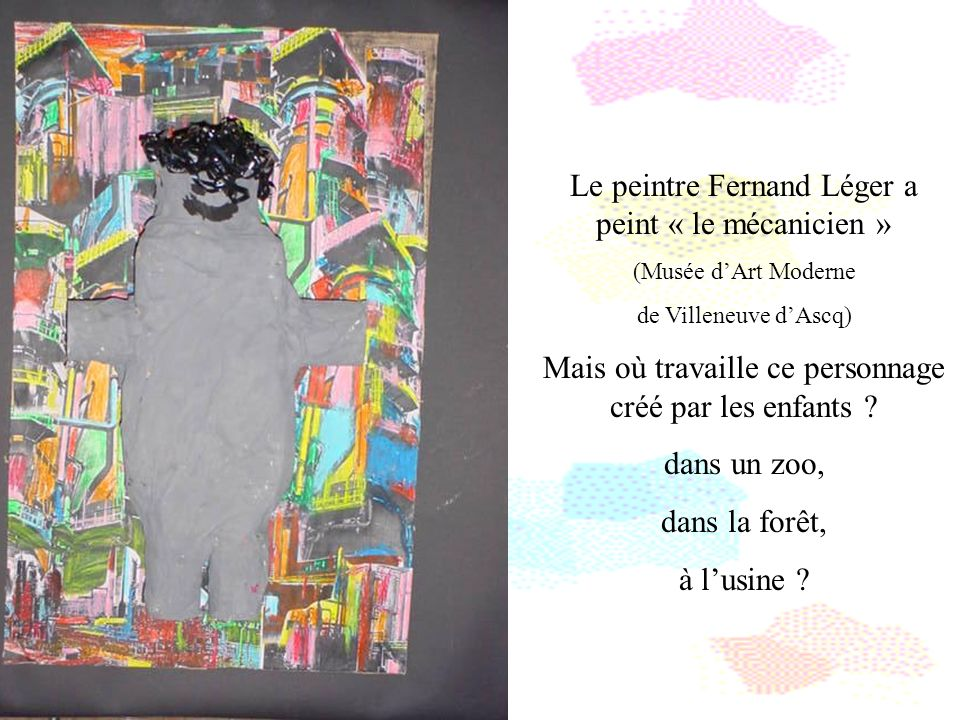 Le peintre Fernand Léger a peint « le mécanicien » (Musée dArt Moderne de Villeneuve dAscq) Mais où travaille ce personnage créé par les enfants ? dan