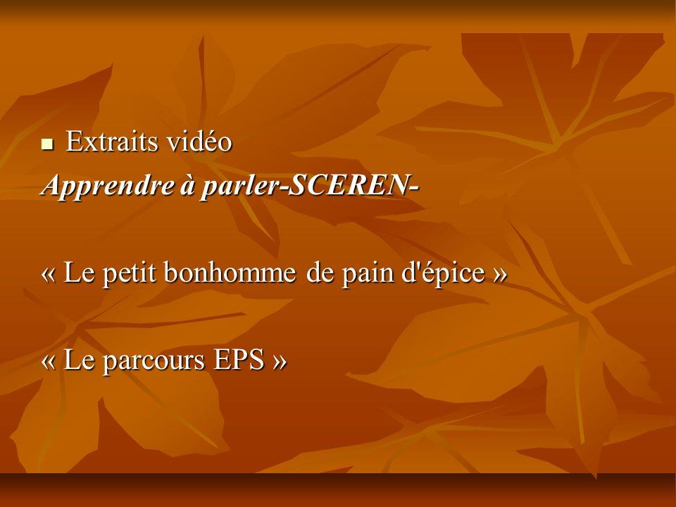 Extraits vidéo Extraits vidéo Apprendre à parler-SCEREN- Apprendre à parler-SCEREN- « Le petit bonhomme de pain d'épice » « Le parcours EPS »