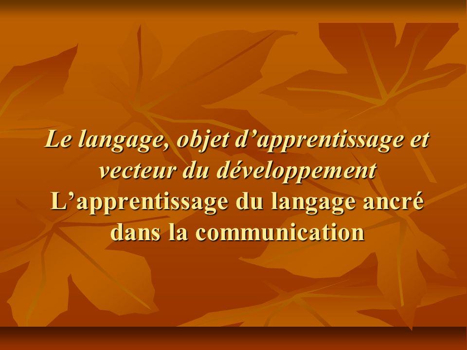 Le langage, objet dapprentissage et vecteur du développement Lapprentissage du langage ancré dans la communication