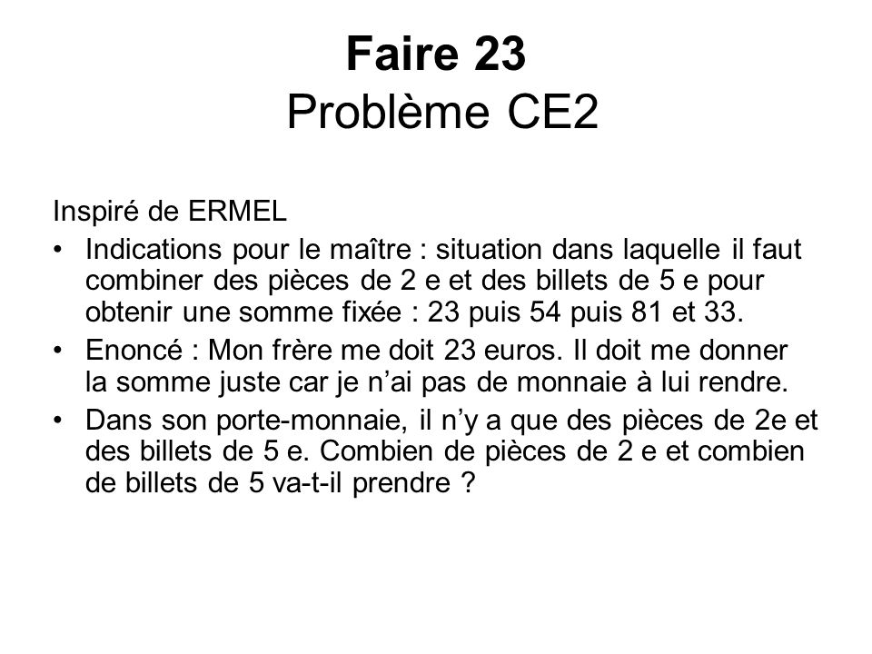 Faire 23 Problème CE2 Inspiré de ERMEL Indications pour le maître : situation dans laquelle il faut combiner des pièces de 2 e et des billets de 5 e p