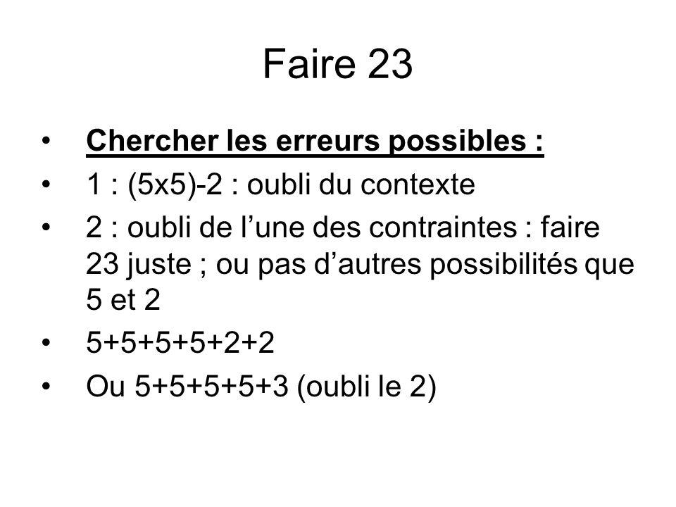 Faire 23 Chercher les erreurs possibles : 1 : (5x5)-2 : oubli du contexte 2 : oubli de lune des contraintes : faire 23 juste ; ou pas dautres possibil