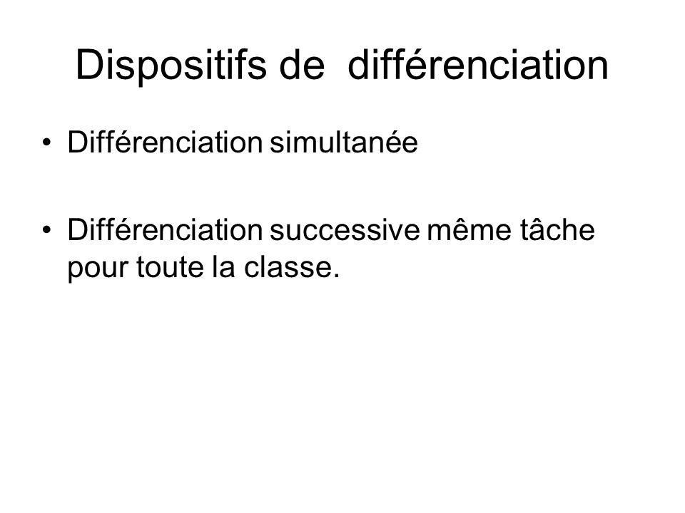 Dispositifs de différenciation Différenciation simultanée Différenciation successive même tâche pour toute la classe.
