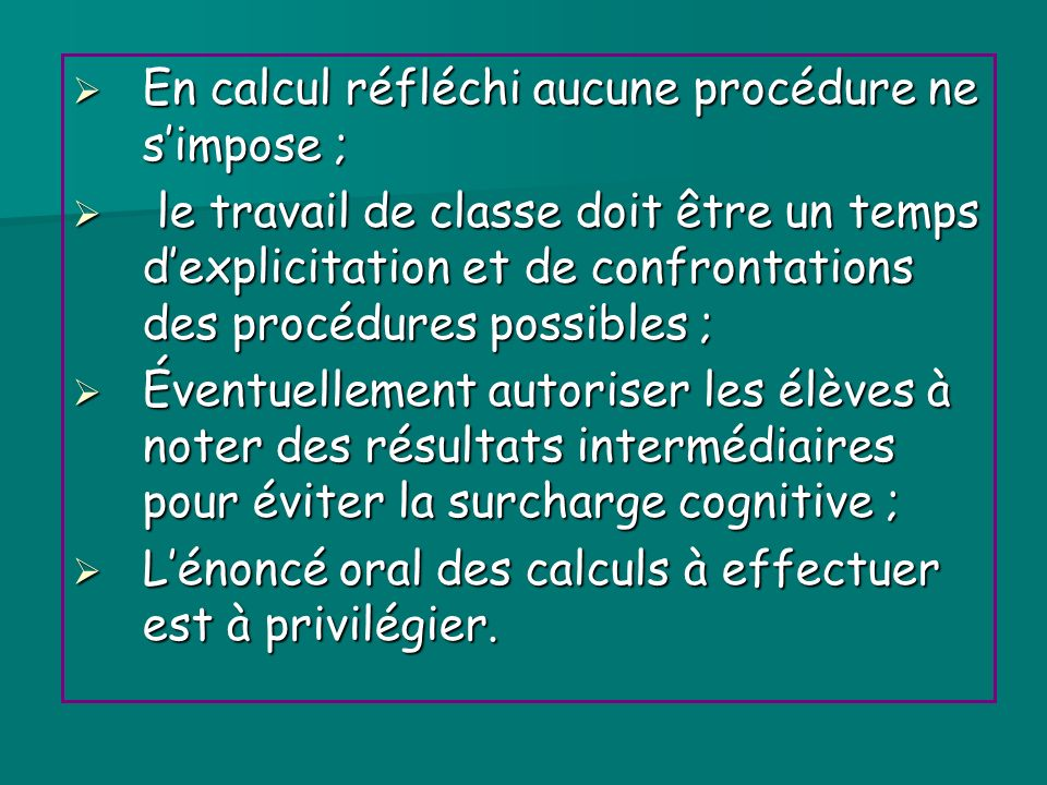 En calcul réfléchi aucune procédure ne simpose ; En calcul réfléchi aucune procédure ne simpose ; le travail de classe doit être un temps dexplicitati