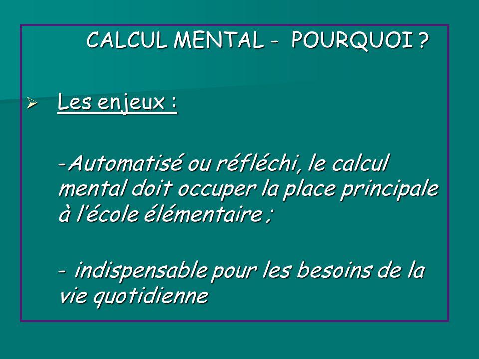 CALCUL MENTAL - POURQUOI ? Les enjeux : Les enjeux : -Automatisé ou réfléchi, le calcul mental doit occuper la place principale à lécole élémentaire ;
