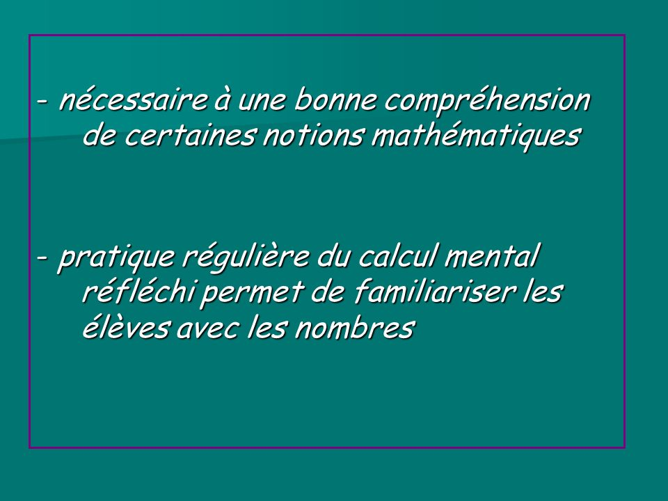 - nécessaire à une bonne compréhension de certaines notions mathématiques - pratique régulière du calcul mental réfléchi permet de familiariser les él