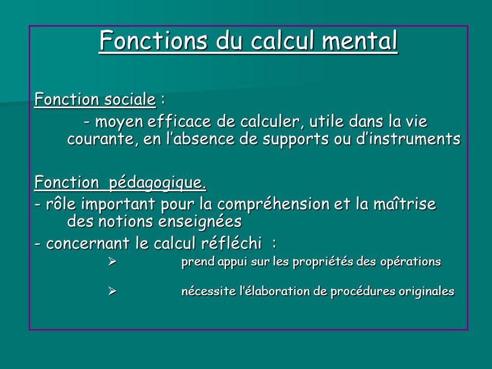 Fonctions du calcul mental Fonction sociale : - moyen efficace de calculer, utile dans la vie courante, en labsence de supports ou dinstruments Foncti