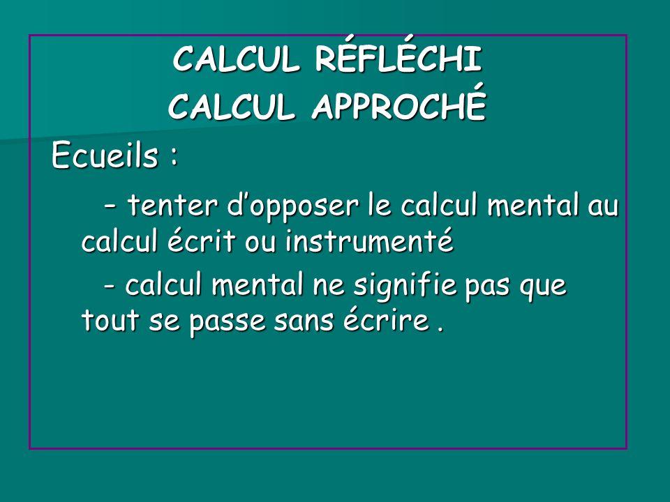 CALCUL RÉFLÉCHI CALCUL APPROCHÉ Ecueils : Ecueils : - tenter dopposer le calcul mental au calcul écrit ou instrumenté - calcul mental ne signifie pas