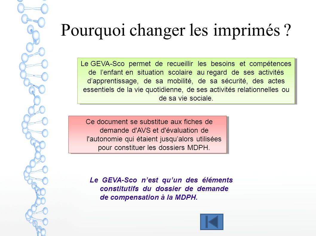 Pourquoi changer les imprimés ? Le GEVA-Sco nest quun des éléments constitutifs du dossier de demande de compensation à la MDPH. Le GEVA-Sco permet de