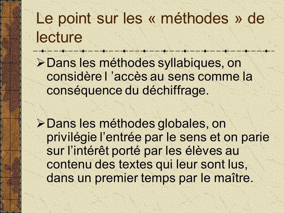 Le point sur les « méthodes » de lecture Dans les méthodes syllabiques, on considère l accès au sens comme la conséquence du déchiffrage. Dans les mét