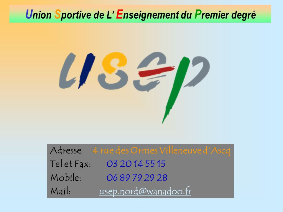 U nion S portive de L E nseignement du P remier degré Adresse 4 rue des Ormes Villeneuve dAscq Tel et Fax: 03 20 14 55 15 Mobile: 06 89 79 29 28 Mail: usep.nord@wanadoo.frusep.nord@wanadoo.fr