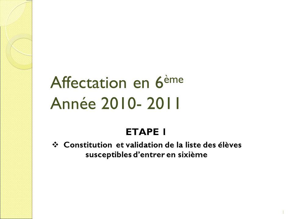Affectation en 6 ème Année 2010- 2011 ETAPE 1 Constitution et validation de la liste des élèves susceptibles dentrer en sixième 1