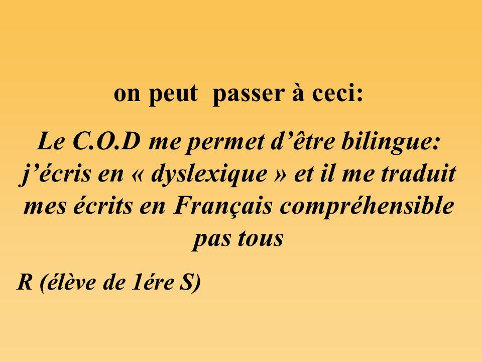 on peut passer à ceci: Le C.O.D me permet dêtre bilingue: jécris en « dyslexique » et il me traduit mes écrits en Français compréhensible pas tous R (