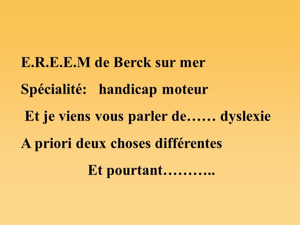 E.R.E.E.M de Berck sur mer Spécialité: handicap moteur Et je viens vous parler de…… dyslexie A priori deux choses différentes Et pourtant………..