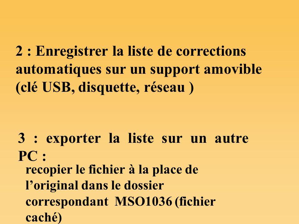 2 : Enregistrer la liste de corrections automatiques sur un support amovible (clé USB, disquette, réseau ) recopier le fichier à la place de loriginal