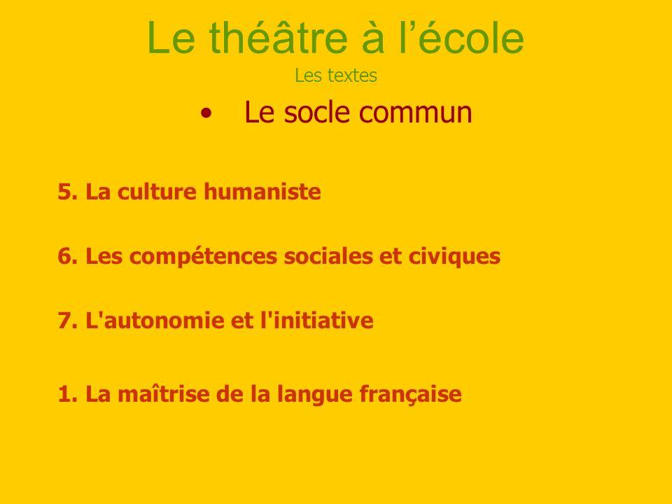 Le théâtre à lécole Les textes Le socle commun 5. La culture humaniste 6. Les compétences sociales et civiques 7. L'autonomie et l'initiative 1. La ma