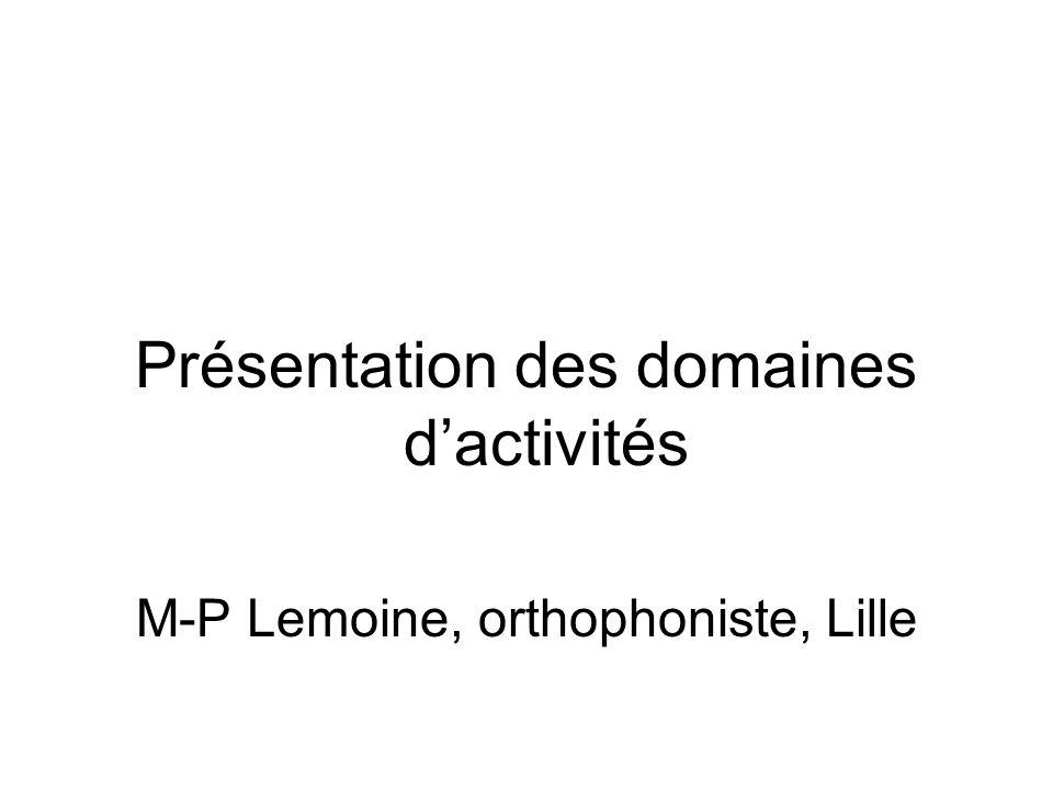 Présentation des domaines dactivités M-P Lemoine, orthophoniste, Lille
